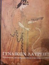 Gynaikōn latreies : teleturgies kai kathēmerinotēta stēn klasikē Athēna. Γυναικών λατρείες : τελετουργίες και καθημερινότητα στην κλασική Αθήνα